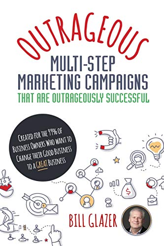 OUTRAGEOUS Multi-Step Marketing Campaigns That Are Outrageously Successful:  Created for the 99% of Business Owners Who Want to Change Their Good