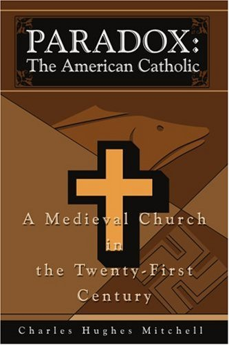 Read Online PARADOX: The American Catholic: A Medieval Church in the Twenty-First Century pdf
