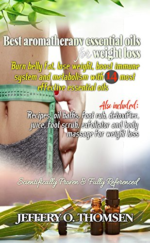 Best Essential Oils for Weight Loss: Burn belly fat, lose weight, boost immune system & metabolism w/ 14 most effective essential oils (Recipes, oil baths, ... foot scrub, body massage, exfoliator) (Devices Bodybuilding)