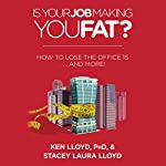 Is Your Job Making You Fat?: How to Lose the Office 15...and More! | Ken Lloyd PhD,Stacey Laura Lloyd