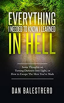 Everything I needed To Know I learned In Hell: Some Thoughts on Turning Darkness Into Light, or How To Escape The Mess You've Made by [Balestrero, Dan]