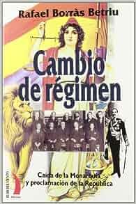 Cambio de Regimen: Caida de La Monarquia y Proclamacion de La