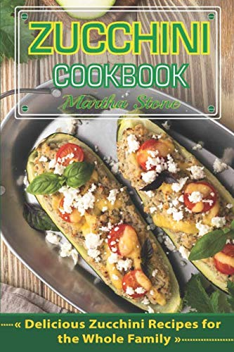 Zucchini Cookbook: Delicious Zucchini Recipes for the Whole Family by Martha Stone