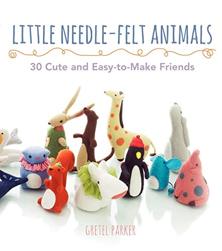 - Little Needle-Felt Animals: 30 Cute and Easy-to-Make Friends