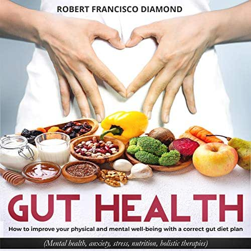 Gut Health: How to Improve Your Physical and Mental Well-Being with a Correct Gut Diet Plan