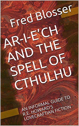 AR-I-E'CH AND THE SPELL OF CTHULHU: AN INFORMAL GUIDE TO R.E. HOWARD'S LOVECRAFTIAN FICTION by [Blosser, Fred]