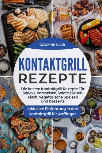 kontaktgrill-rezepte-die-besten-kontaktgrill-rezepte-fr-snacks-vorspeisen-salate-fleisch-fisch-vegetarische-speisen-und-desserts-inklusive-kontaktgrill-fr-anfnger-german-edition