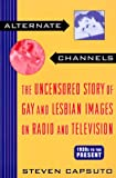 Alternate Channels the Uncensored Story of Gay and Lesbian Images: The Uncensored Story of Gay and Lesbian Images on Radio and Television