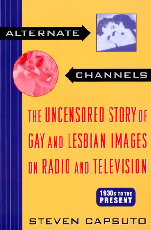 Alternate Channels the Uncensored Story of Gay and Lesbian Images: The Uncensored Story of Gay and Lesbian Images on Radio and Television por Steven Capsuto