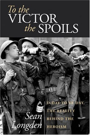 To the Victor the Spoils: D-Day to VE Day, the Reality Behind the Heroism