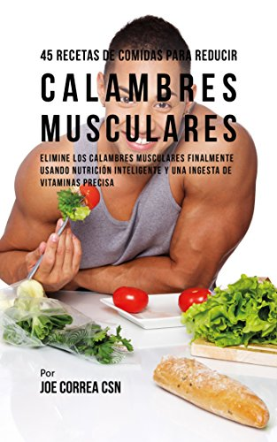45 Recetas De Comidas Para Reducir Calambres Musculares: Elimine Los Calambres Musculares Finalmente Usando Nutrición