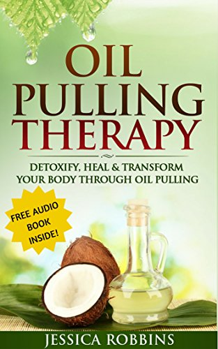 Oil Pulling: Oil Pulling Therapy- Detoxify, Heal & Transform your Body through Oil Pulling (Natural Remedies, Oil Pulling, Oral Health, Coconut Oil, Oral Cleansing)