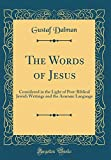 The Words of Jesus: Considered in the Light of Post-Biblical Jewish Writings and the Aramaic Language (Classic Reprint)
