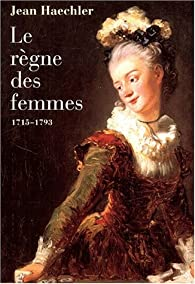 Le règne des femmes, 1715-1793 par Jean Haechler