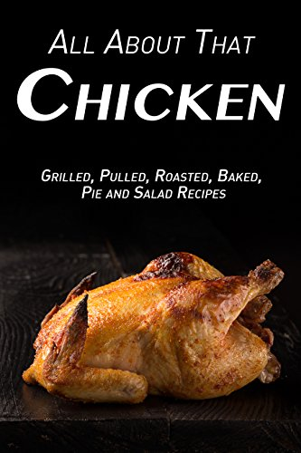 All About That Chicken: Grilled, Pulled, Roasted, Baked, Pies and Salad Recipes by Samantha  Schwartz