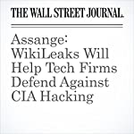 Assange: WikiLeaks Will Help Tech Firms Defend Against CIA Hacking | Robert McMillan