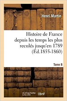 Book Histoire de France Depuis Les Temps Les Plus Recules Jusqu'en 1789. Tome 8 (Ed.1855-1860) (French Edition)