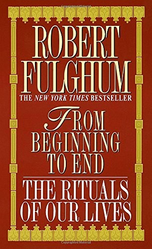 From Beginning to End: The Rituals of Our Lives