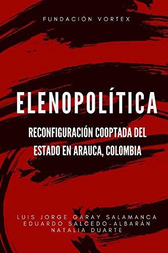Elenopolitica:: Reconfiguracion Cooptada del Estado en Arauca, Colombia (Spanish Edition) [Luis Jorge Garay Salamanca - Eduardo Salcedo-Albaran] (Tapa Blanda)
