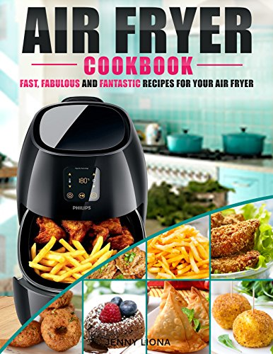 Air Fryer Cookbook: Fast, Fabulous And Fantastic Recipes For Your Air Fryer - (The Complete Air Fryer Cookbook To Fry, Bake, Grill, and Roast With Your Air Fryer) by Jenny Liona