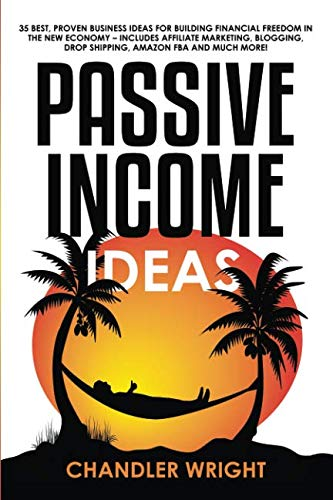 Passive Income: Ideas - 35 Best, Proven Business Ideas for Building Financial Freedom in the New Economy - Includes Affiliate Marketing, Blogging, Dropshipping and Much More! (Best Investment Ideas For 2019)