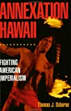 Annexation Hawaii : Fighting American Imperialism, Osborne, Thomas J., 0963348418