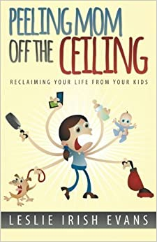 Book Peeling Mom Off the Ceiling: Reclaiming Your Life From Your Kids