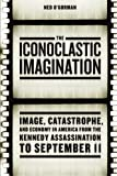 The Iconoclastic Imagination: Image, Catastrophe, and Economy in America from the Kennedy Assassination to September 11