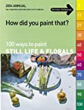 100 Ways to Paint Still Life & Florals (How Did You Paint That?)