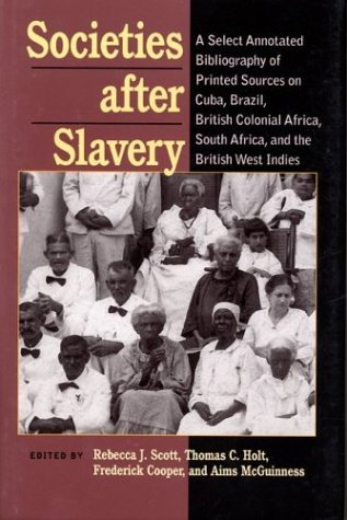 Societies After Slavery: A Select Annotated Bibliography of Printed Sources on Cuba, Brazil, British Colonial Africa, South Africa, and the British West Indies (Pitt Latin American Series)