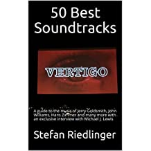 50 Best Soundtracks: A guide to the music of Jerry Goldsmith, John Williams, Hans Zimmer and many more with an exclusive interview with Michael J. Lewis
