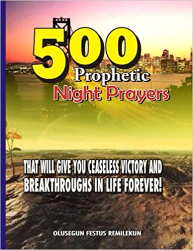 Book 500 Prophetic Night Prayers: That will give you Ceaseless Victory and Breakthroughs in Life Forever!