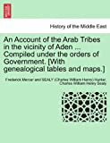 An Account of the Arab Tribes in the Vicinity of Aden Compiled under the Orders of Government [with Genealogical Tables and Maps ], Frederick Mercer And Sealy (Char Hunter and Charles William Henry Sealy, 1241701334