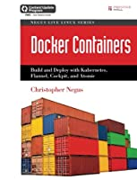 Docker Containers: Build and Deploy with Kubernetes, Flannel, Cockpit, and Atomic Front Cover