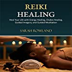 Reiki Healing: Heal Your Life with Energy Healing, Chakra Healing, Guided Imagery, and Guided Meditation | Sarah Rowland
