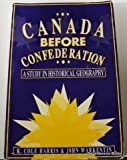 Canada Before Confederation : A Study in Historical Geography, Harris, R. Cole and Warkentin, John, 0886291372