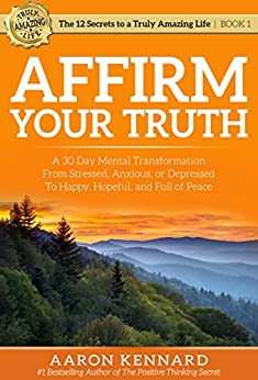 Affirm Your Truth: A 30-Day Mental Transformation from Stressed, Anxious, or Depressed - to Happy, Hopeful, and Full of Peace (The 12 Secrets to a Truly Amazing Life) by [Kennard, Aaron]
