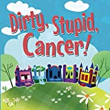 Dirty, Stupid Cancer!