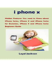 iPhone X: Hidden Features You Need to Know About iPhone Series, iPhone X and iPhone Series for Dummies, iPhone X and iPhone Series Beginners Guide