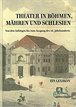 Theater in Böhmen, Mähren und Schlesien.: Von den Anfängen bis zum Ausgang des 18. Jahrhunderts. Ein Lexikon (Theatergeschichte Osterreichs) (German Edition)