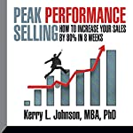 Peak Performance Selling: How to Increase Your Sales by 80% in 8 Weeks | Dr. Kerry L. Johnson