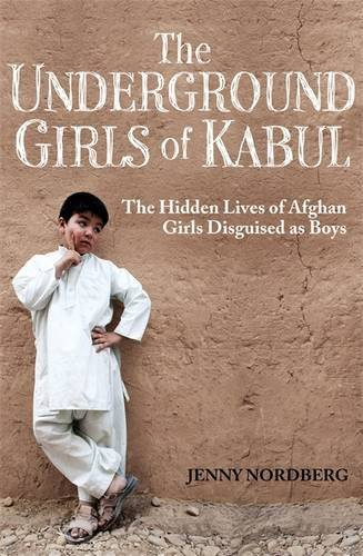 The Underground Girls of Kabul: The Hidden Lives of Afghan Girls Disguised as Boys by Jenny Nordberg -