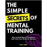 The Simple Secrets of Mental Training: How to Build Mental Toughness and Train Your Brain for Success