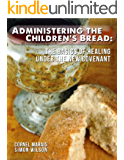 Administering The Children's Bread: The Basics Of Healing Under The New Covenant