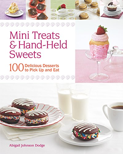 Mini Treats & Hand-Held Sweets: 100 Delicious Desserts to Pick Up and Eat