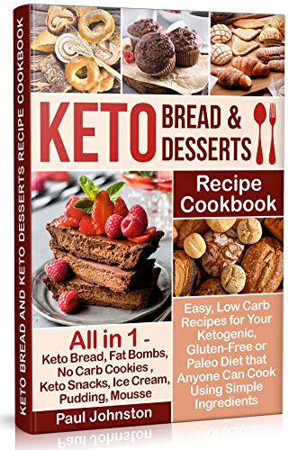 Keto Bread and Keto Desserts Recipe Cookbook: Easy, Low Carb Recipes for Your Ketogenic, Gluten-Free or Paleo Diet that Anyone Can Cook Using Simple Ingredients by Paul Johnston