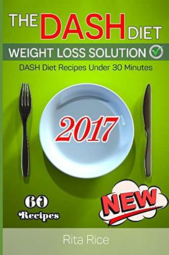 [DASH Diet Book 2] THE DASH DIET WEIGHT LOSS SOLUTION 2017: Balance Blood Pressure; Reduce the Risk of Diabetes, Be Healthy. (60 DASH Diet Recipes Under 30 Minutes) by Rita Rice