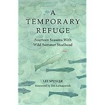 Temporary Refuge, A: Fourteen Seasons with Wild Summer Steelhead