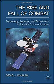 Book The Rise and Fall of COMSAT: Technology, Business, and Government in Satellite Communications