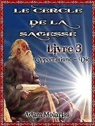 Le cercle de la sagesse Livre 3 (Opportunisme-Vie) par Adam Molarriss